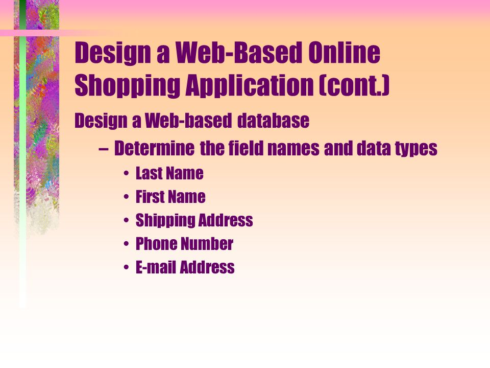 Design a Web-Based Online Shopping Application (cont.) Design a Web-based database –Determine the field names and data types Last Name First Name Shipping Address Phone Number  Address