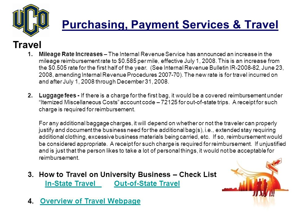 Purchasing, Payment Services & Travel Travel 1.Mileage Rate Increases – The Internal Revenue Service has announced an increase in the mileage reimbursement rate to $0.585 per mile, effective July 1, 2008.