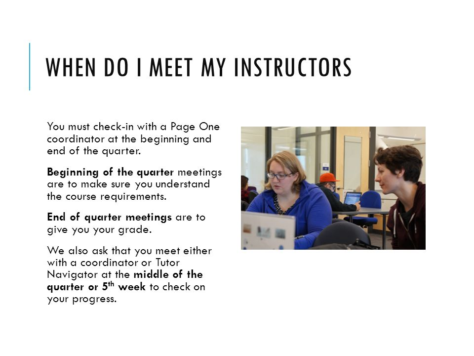 WHEN DO I MEET MY INSTRUCTORS You must check-in with a Page One coordinator at the beginning and end of the quarter.