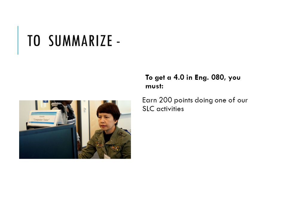 TO SUMMARIZE - To get a 4.0 in Eng. 080, you must: Earn 200 points doing one of our SLC activities