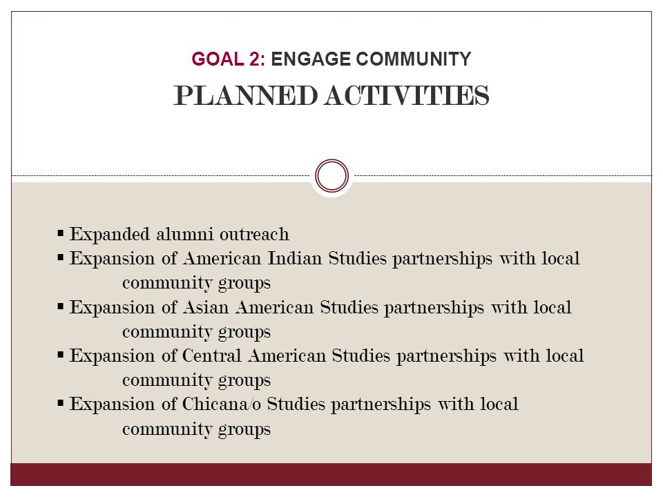  Expanded alumni outreach  Expansion of American Indian Studies partnerships with local community groups  Expansion of Asian American Studies partnerships with local community groups  Expansion of Central American Studies partnerships with local community groups  Expansion of Chicana/o Studies partnerships with local community groups GOAL 2: ENGAGE COMMUNITY PLANNED ACTIVITIES