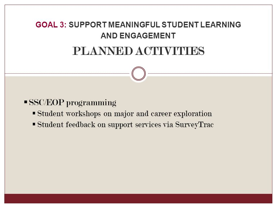  SSC/EOP programming  Student workshops on major and career exploration  Student feedback on support services via SurveyTrac GOAL 3: SUPPORT MEANINGFUL STUDENT LEARNING AND ENGAGEMENT PLANNED ACTIVITIES