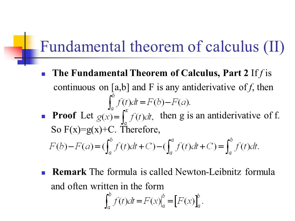 Fundamental theorem of calculus (II) The Fundamental Theorem of Calculus, Part 2 If f is continuous on [a,b] and F is any antiderivative of f, then Proof Let then g is an antiderivative of f.