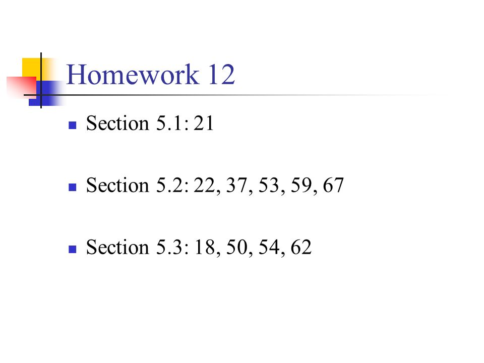 Homework 12 Section 5.1: 21 Section 5.2: 22, 37, 53, 59, 67 Section 5.3: 18, 50, 54, 62
