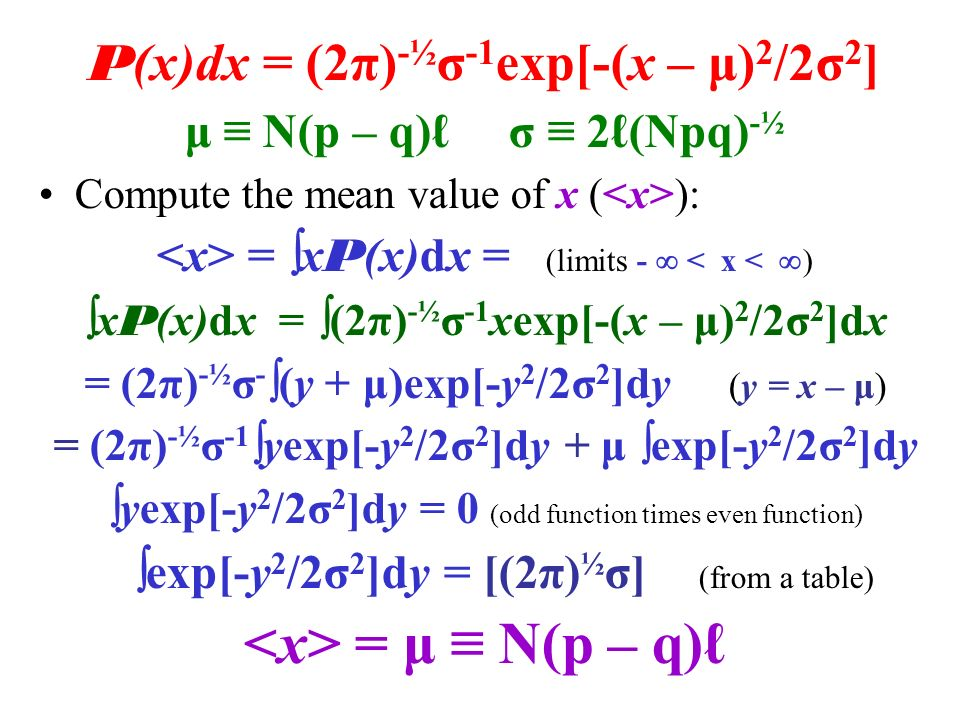 P (x)dx = (2π) -½ σ -1 exp[-(x – μ) 2 /2σ 2 ] μ ≡ N(p – q)ℓ σ ≡ 2ℓ(Npq) -½ Compute the mean value of x ( ): =  x P (x)dx = (limits -  < x <  )  x P (x)dx =  (2π) -½ σ -1 xexp[-(x – μ) 2 /2σ 2 ]dx = (2π) -½ σ -  (y + μ)exp[-y 2 /2σ 2 ]dy (y = x – μ) = (2π) -½ σ -1  yexp[-y 2 /2σ 2 ]dy + μ  exp[-y 2 /2σ 2 ]dy  yexp[-y 2 /2σ 2 ]dy = 0 (odd function times even function)  exp[-y 2 /2σ 2 ]dy = [(2π) ½ σ] (from a table) = μ ≡ N(p – q)ℓ
