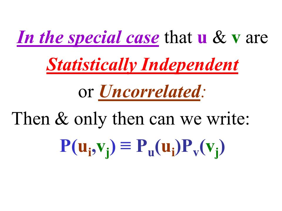 In the special case that u & v are Statistically Independent or Uncorrelated: Then & only then can we write: P(u i,v j ) ≡ P u (u i )P v (v j )