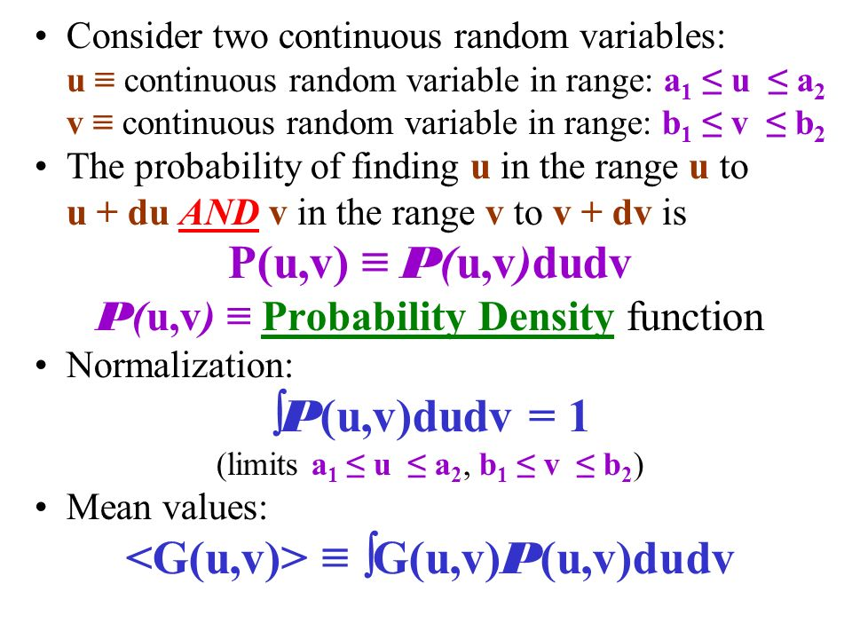 Consider two continuous random variables: u ≡ continuous random variable in range: a 1 ≤ u ≤ a 2 v ≡ continuous random variable in range: b 1 ≤ v ≤ b 2 The probability of finding u in the range u to u + du AND v in the range v to v + dv is P(u,v) ≡ P (u,v)dudv P (u,v) ≡ Probability Density function Normalization:  P (u,v)dudv = 1 (limits a 1 ≤ u ≤ a 2, b 1 ≤ v ≤ b 2 ) Mean values: ≡  G(u,v) P (u,v)dudv