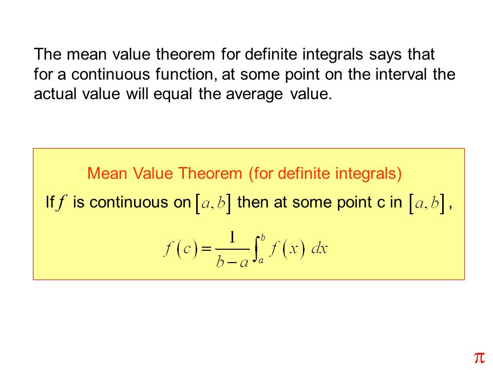 The mean value theorem for definite integrals says that for a continuous function, at some point on the interval the actual value will equal the average value.
