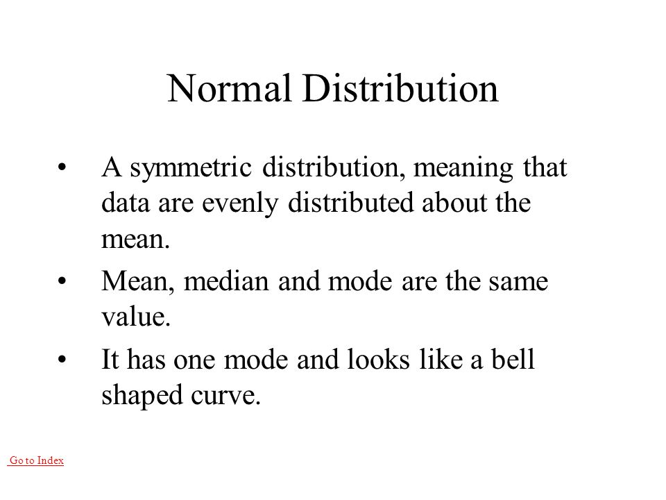 Go to Index Normal Distribution A symmetric distribution, meaning that data are evenly distributed about the mean.