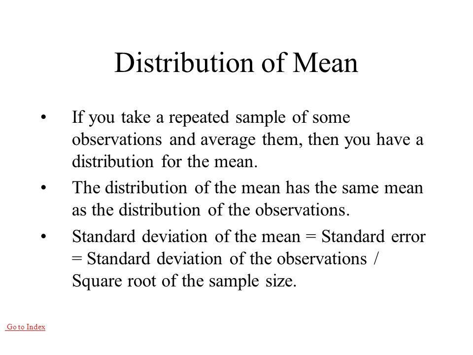 Go to Index Distribution of Mean If you take a repeated sample of some observations and average them, then you have a distribution for the mean.