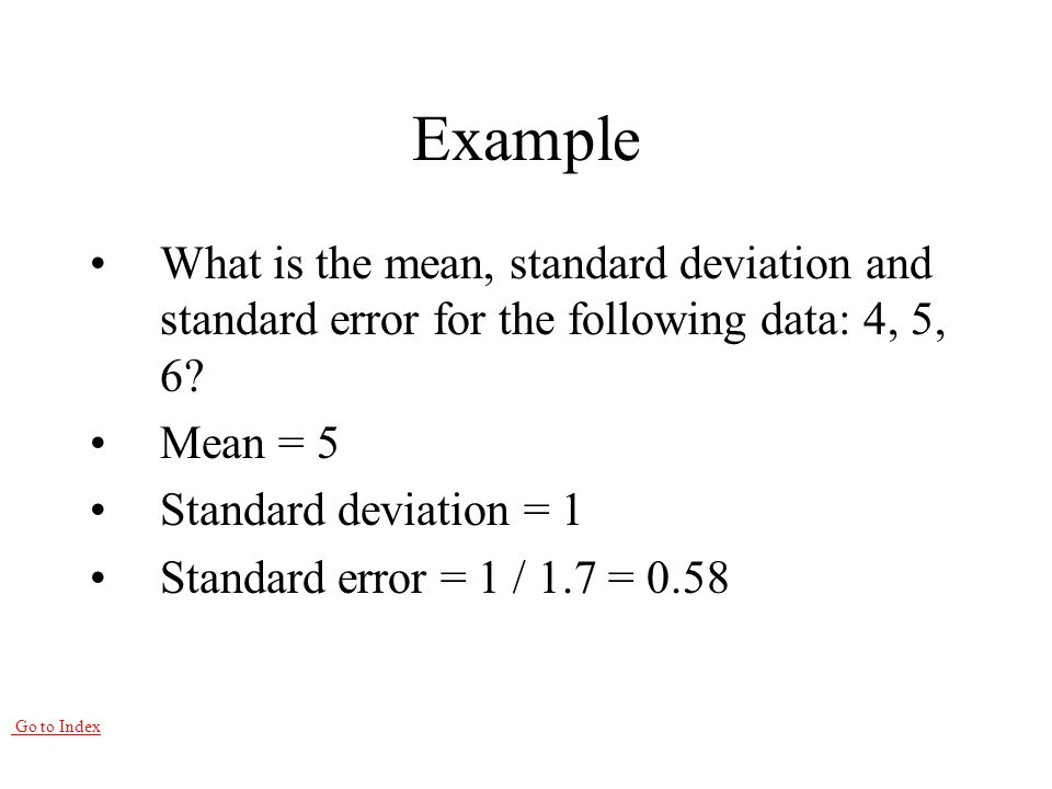 Go to Index Example What is the mean, standard deviation and standard error for the following data: 4, 5, 6.