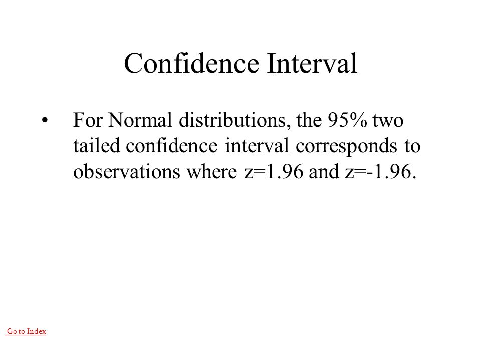 Go to Index Confidence Interval For Normal distributions, the 95% two tailed confidence interval corresponds to observations where z=1.96 and z=-1.96.