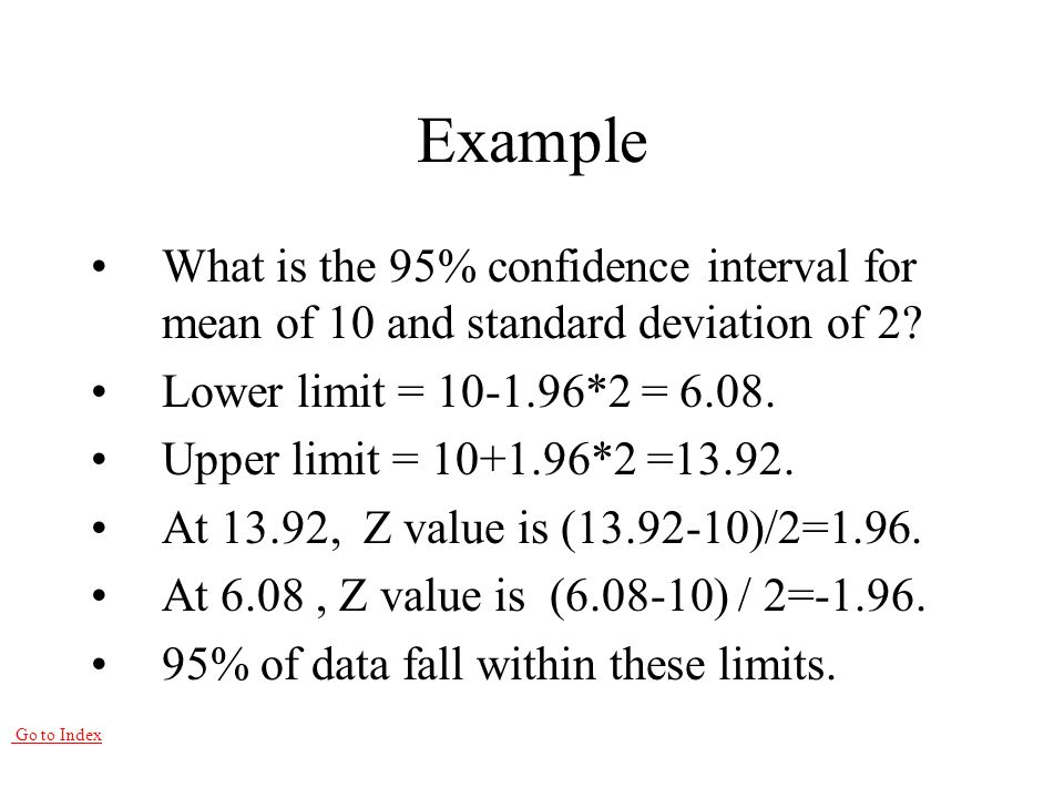 Go to Index Example What is the 95% confidence interval for mean of 10 and standard deviation of 2.