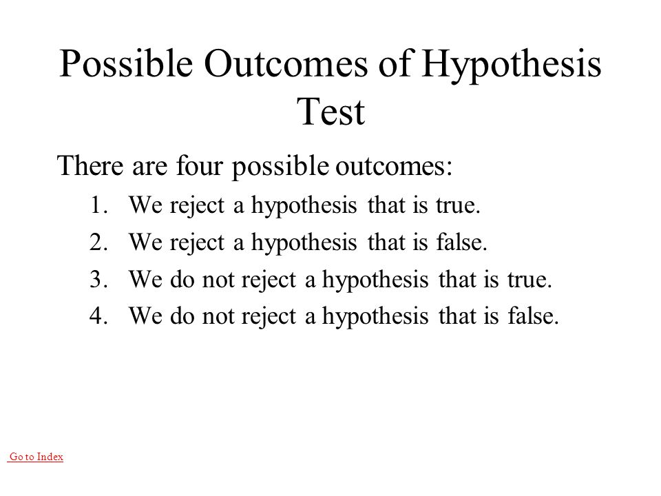 Go to Index Possible Outcomes of Hypothesis Test There are four possible outcomes: 1.We reject a hypothesis that is true.