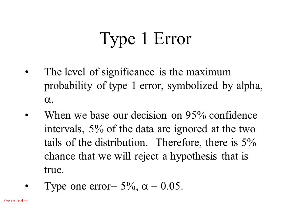 Go to Index Type 1 Error The level of significance is the maximum probability of type 1 error, symbolized by alpha, .