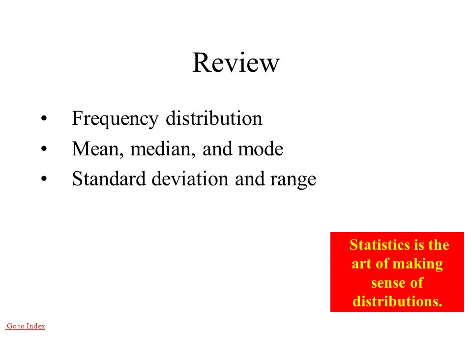 Go to Index Review Frequency distribution Mean, median, and mode Standard deviation and range Statistics is the art of making sense of distributions.
