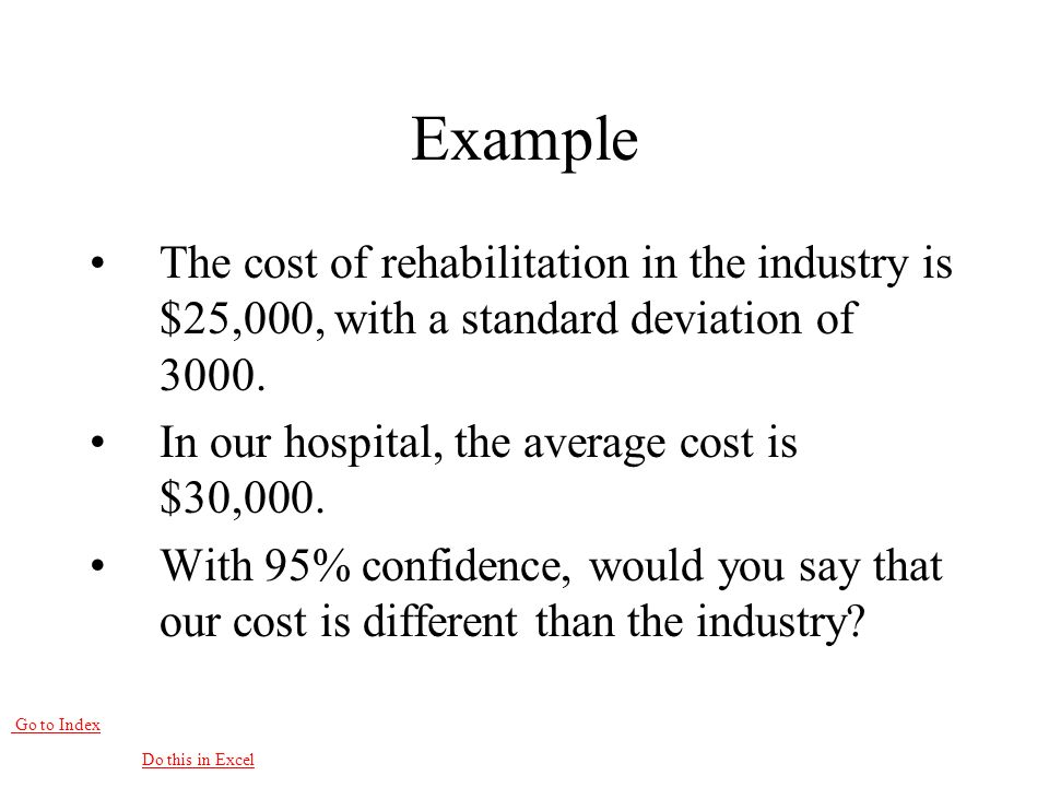 Go to Index Example The cost of rehabilitation in the industry is $25,000, with a standard deviation of 3000.