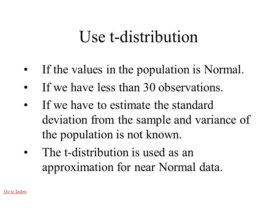 Go to Index Use t-distribution If the values in the population is Normal.