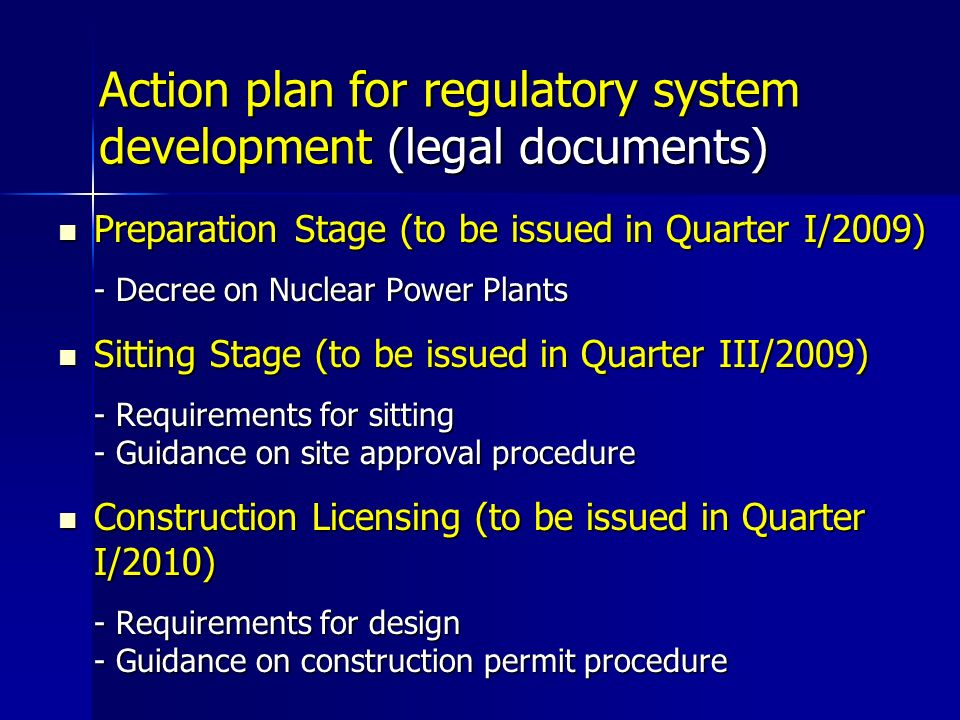 Action plan for regulatory system development (legal documents) Preparation Stage (to be issued in Quarter I/2009) Preparation Stage (to be issued in Quarter I/2009) - Decree on Nuclear Power Plants Sitting Stage (to be issued in Quarter III/2009) Sitting Stage (to be issued in Quarter III/2009) - Requirements for sitting - Guidance on site approval procedure Construction Licensing (to be issued in Quarter I/2010) Construction Licensing (to be issued in Quarter I/2010) - Requirements for design - Guidance on construction permit procedure