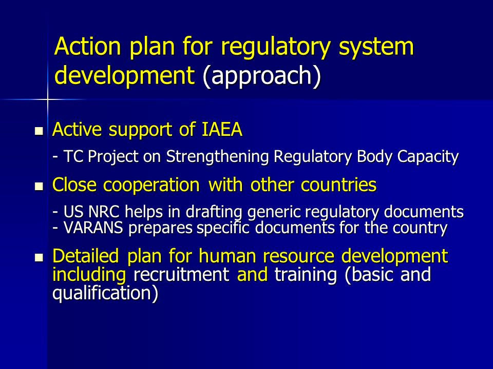 Action plan for regulatory system development (approach) Active support of IAEA Active support of IAEA - TC Project on Strengthening Regulatory Body Capacity Close cooperation with other countries Close cooperation with other countries - US NRC helps in drafting generic regulatory documents - VARANS prepares specific documents for the country Detailed plan for human resource development including recruitment and training (basic and qualification) Detailed plan for human resource development including recruitment and training (basic and qualification)