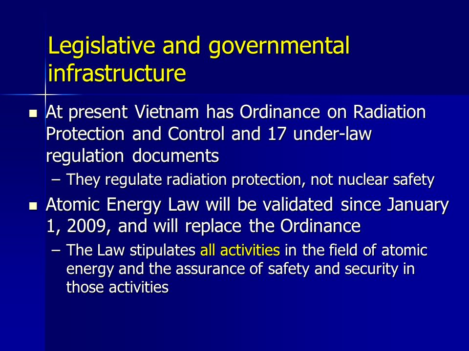 Legislative and governmental infrastructure At present Vietnam has Ordinance on Radiation Protection and Control and 17 under-law regulation documents At present Vietnam has Ordinance on Radiation Protection and Control and 17 under-law regulation documents –They regulate radiation protection, not nuclear safety Atomic Energy Law will be validated since January 1, 2009, and will replace the Ordinance Atomic Energy Law will be validated since January 1, 2009, and will replace the Ordinance –The Law stipulates all activities in the field of atomic energy and the assurance of safety and security in those activities