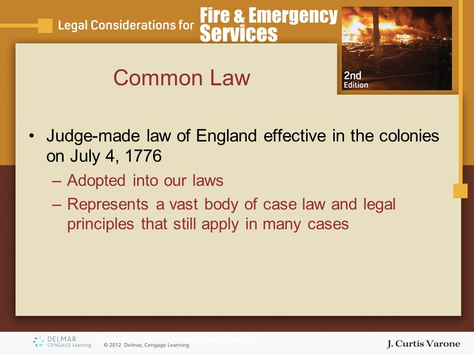 Copyright © 2007 Thomson Delmar Learning Common Law Judge-made law of England effective in the colonies on July 4, 1776 –Adopted into our laws –Represents a vast body of case law and legal principles that still apply in many cases