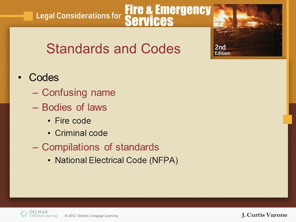 Copyright © 2007 Thomson Delmar Learning Codes –Confusing name –Bodies of laws Fire code Criminal code –Compilations of standards National Electrical Code (NFPA) Standards and Codes