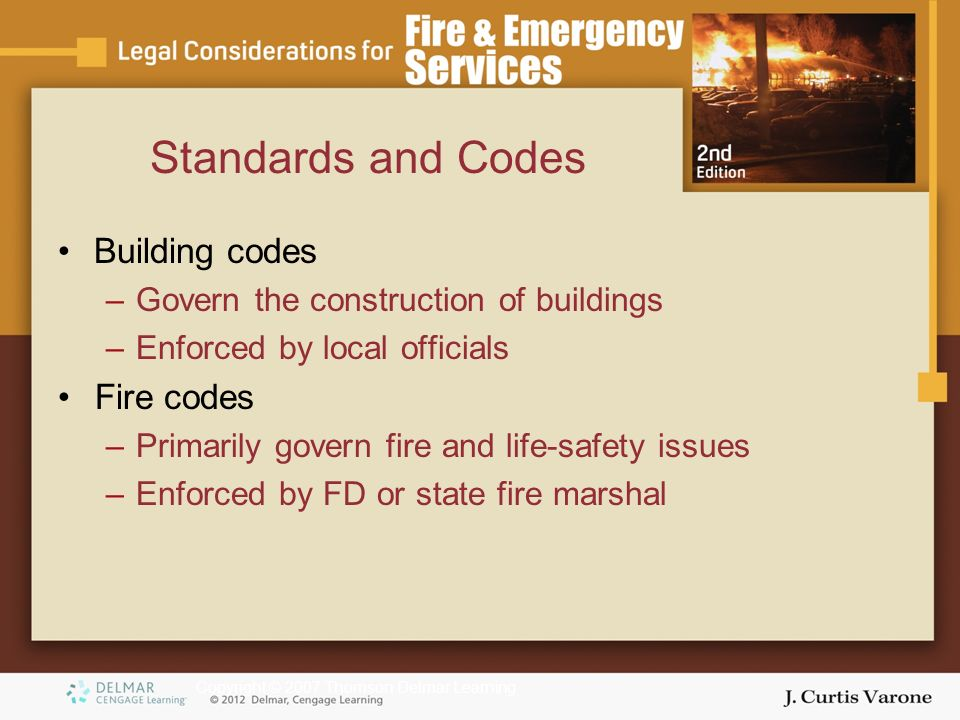 Copyright © 2007 Thomson Delmar Learning Building codes –Govern the construction of buildings –Enforced by local officials Fire codes –Primarily govern fire and life-safety issues –Enforced by FD or state fire marshal Standards and Codes
