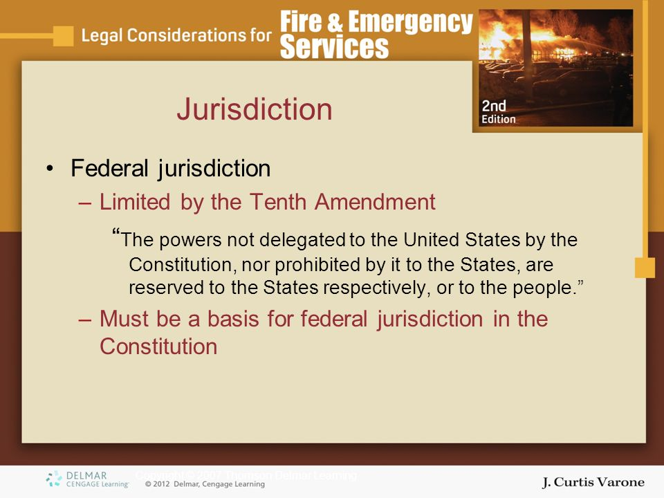 Copyright © 2007 Thomson Delmar Learning Federal jurisdiction –Limited by the Tenth Amendment The powers not delegated to the United States by the Constitution, nor prohibited by it to the States, are reserved to the States respectively, or to the people. –Must be a basis for federal jurisdiction in the Constitution Jurisdiction