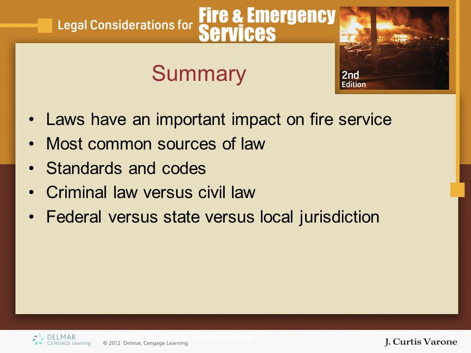Copyright © 2007 Thomson Delmar Learning Summary Laws have an important impact on fire service Most common sources of law Standards and codes Criminal law versus civil law Federal versus state versus local jurisdiction