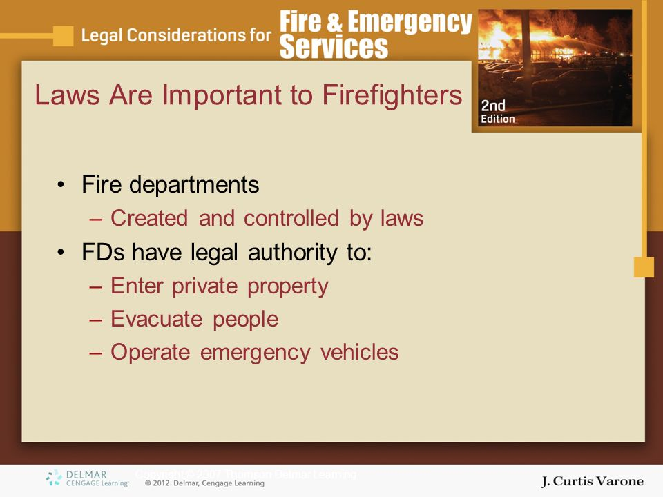 Copyright © 2007 Thomson Delmar Learning Laws Are Important to Firefighters Fire departments –Created and controlled by laws FDs have legal authority to: –Enter private property –Evacuate people –Operate emergency vehicles