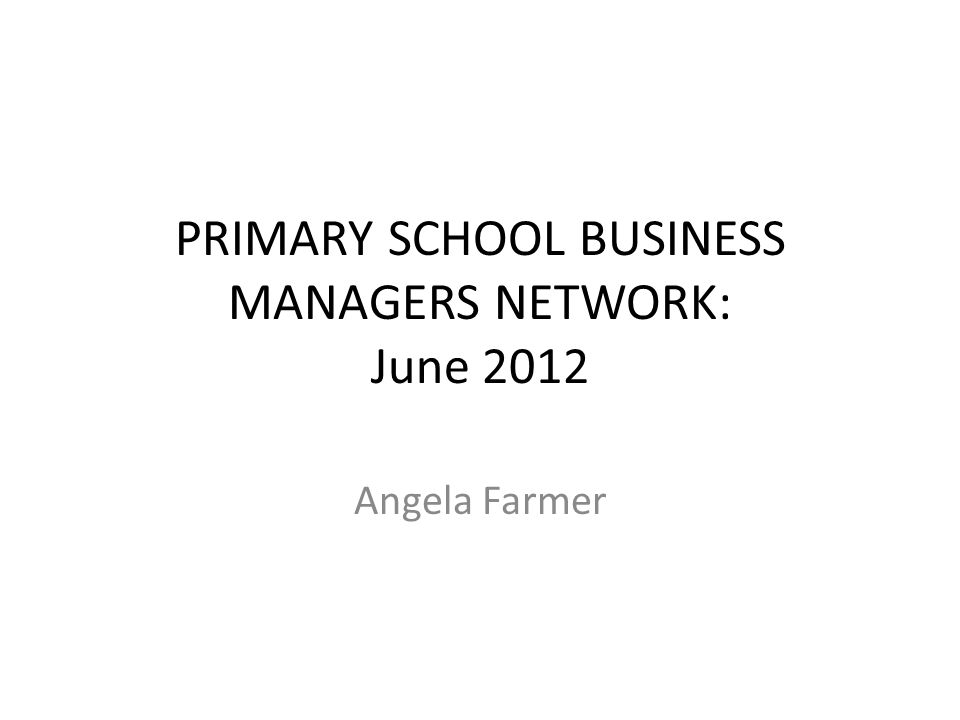 PRIMARY SCHOOL BUSINESS MANAGERS NETWORK: June 2012 Angela Farmer