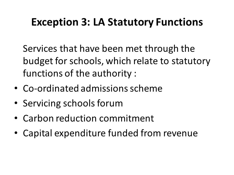 Exception 3: LA Statutory Functions Services that have been met through the budget for schools, which relate to statutory functions of the authority : Co-ordinated admissions scheme Servicing schools forum Carbon reduction commitment Capital expenditure funded from revenue