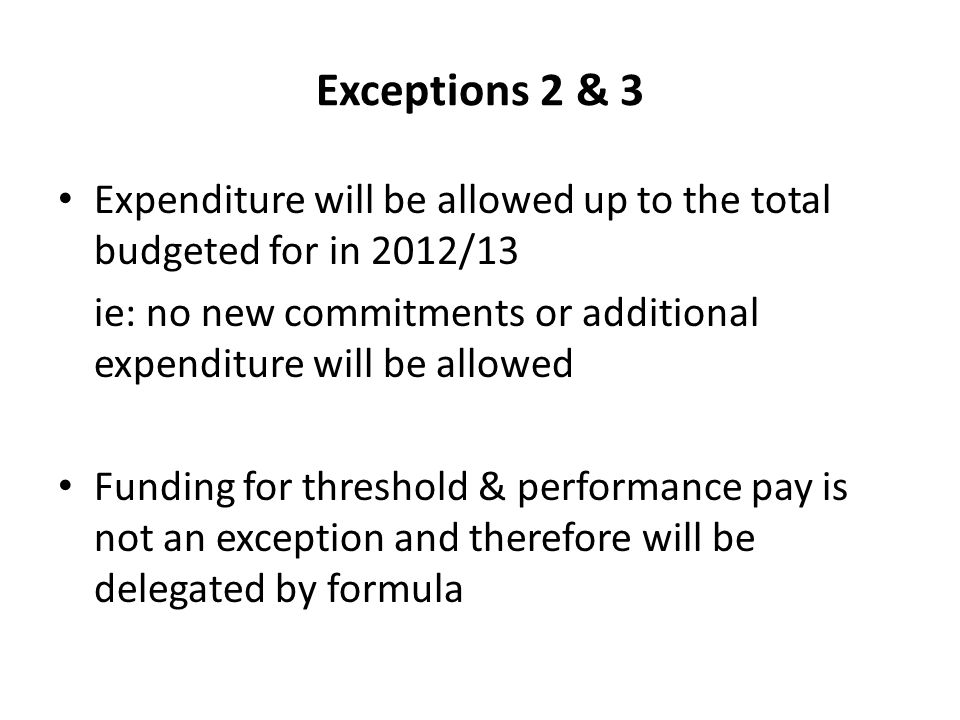 Exceptions 2 & 3 Expenditure will be allowed up to the total budgeted for in 2012/13 ie: no new commitments or additional expenditure will be allowed Funding for threshold & performance pay is not an exception and therefore will be delegated by formula