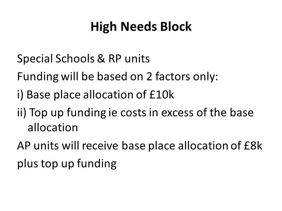 High Needs Block Special Schools & RP units Funding will be based on 2 factors only: i) Base place allocation of £10k ii) Top up funding ie costs in excess of the base allocation AP units will receive base place allocation of £8k plus top up funding