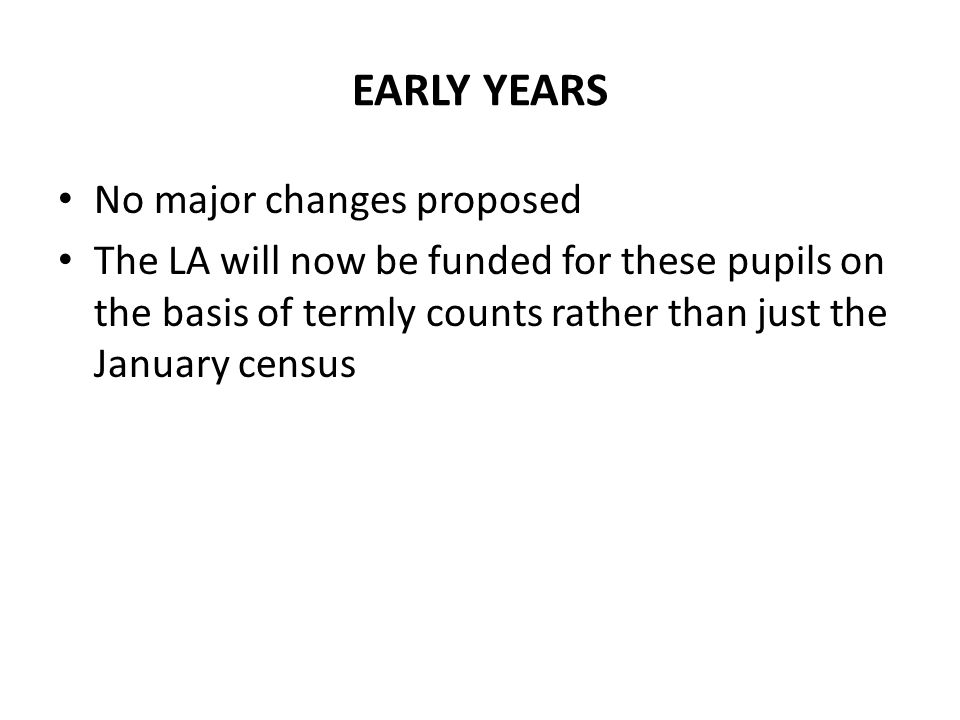 EARLY YEARS No major changes proposed The LA will now be funded for these pupils on the basis of termly counts rather than just the January census