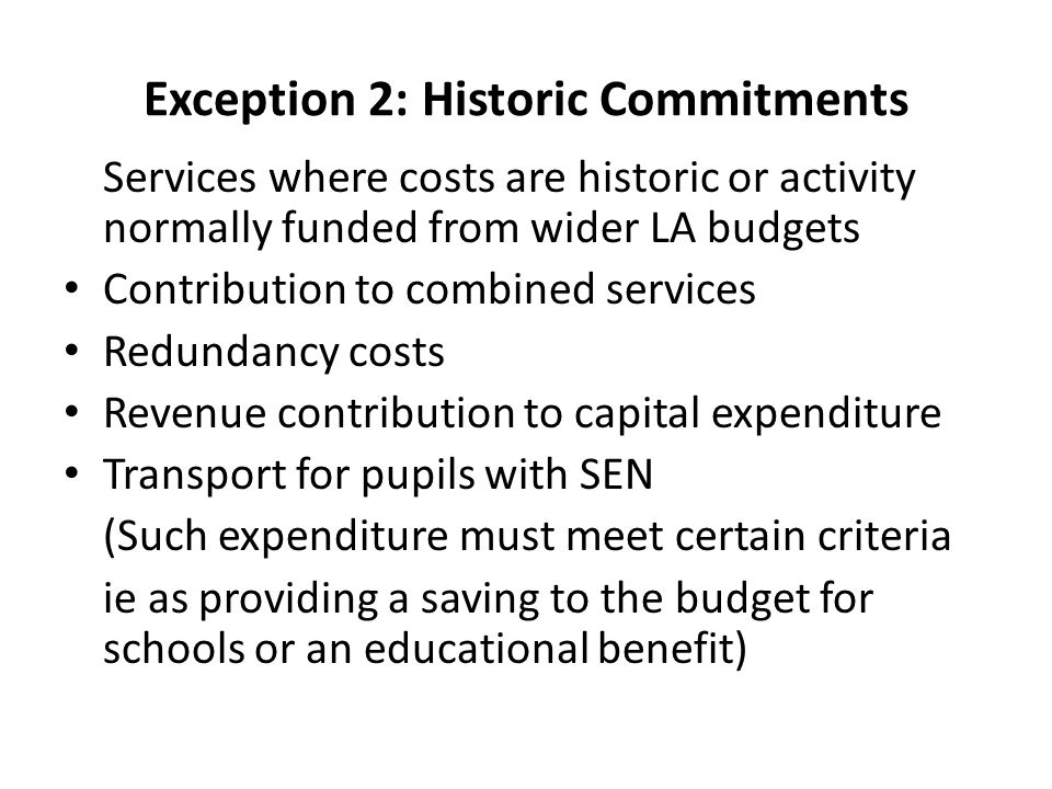 Exception 2: Historic Commitments Services where costs are historic or activity normally funded from wider LA budgets Contribution to combined services Redundancy costs Revenue contribution to capital expenditure Transport for pupils with SEN (Such expenditure must meet certain criteria ie as providing a saving to the budget for schools or an educational benefit)