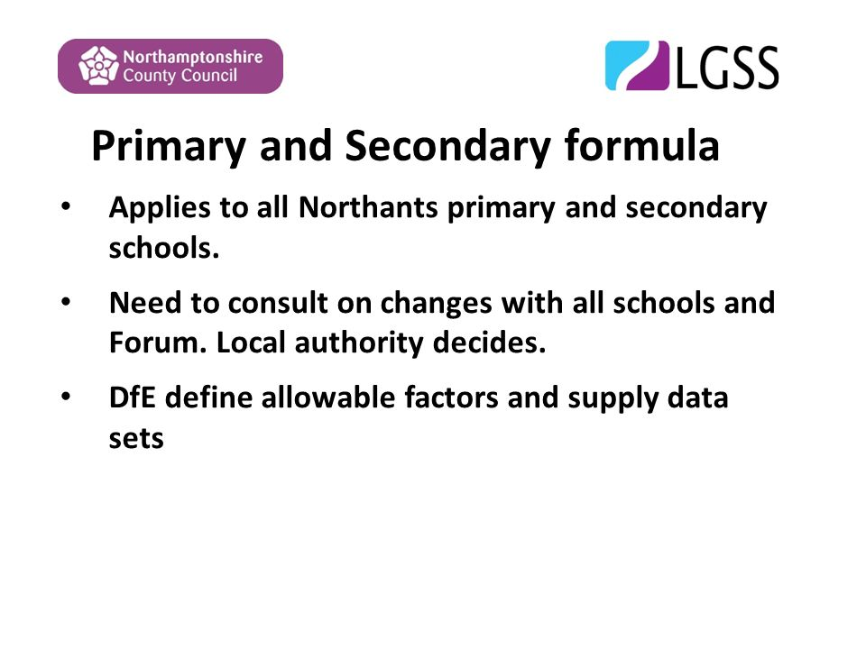Primary and Secondary formula Applies to all Northants primary and secondary schools.