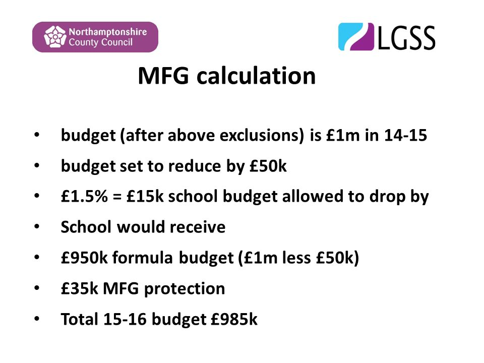 MFG calculation budget (after above exclusions) is £1m in budget set to reduce by £50k £1.5% = £15k school budget allowed to drop by School would receive £950k formula budget (£1m less £50k) £35k MFG protection Total budget £985k