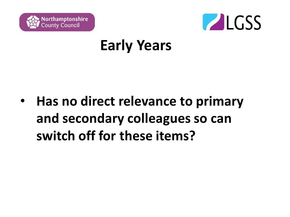 Early Years Has no direct relevance to primary and secondary colleagues so can switch off for these items