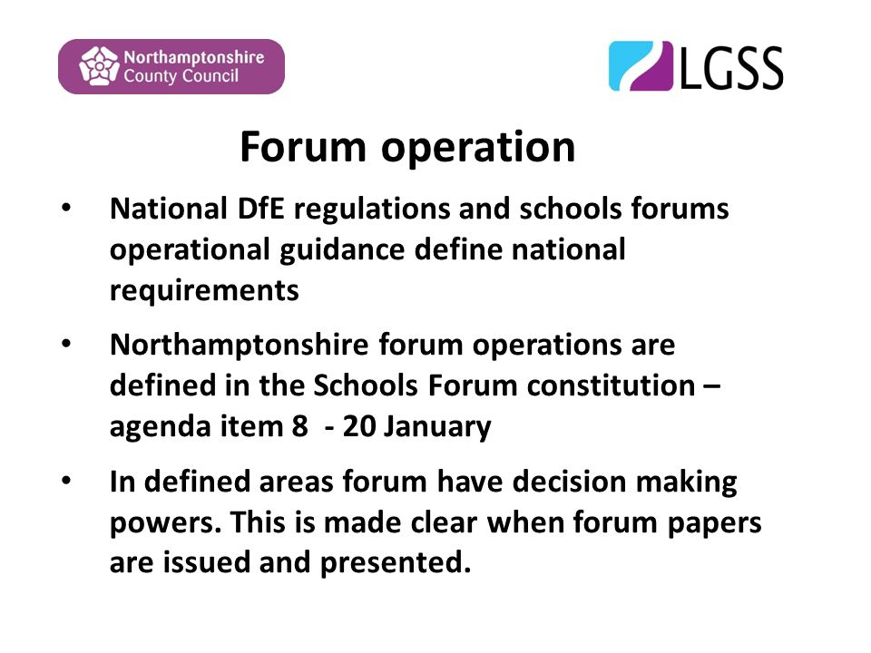 Forum operation National DfE regulations and schools forums operational guidance define national requirements Northamptonshire forum operations are defined in the Schools Forum constitution – agenda item January In defined areas forum have decision making powers.