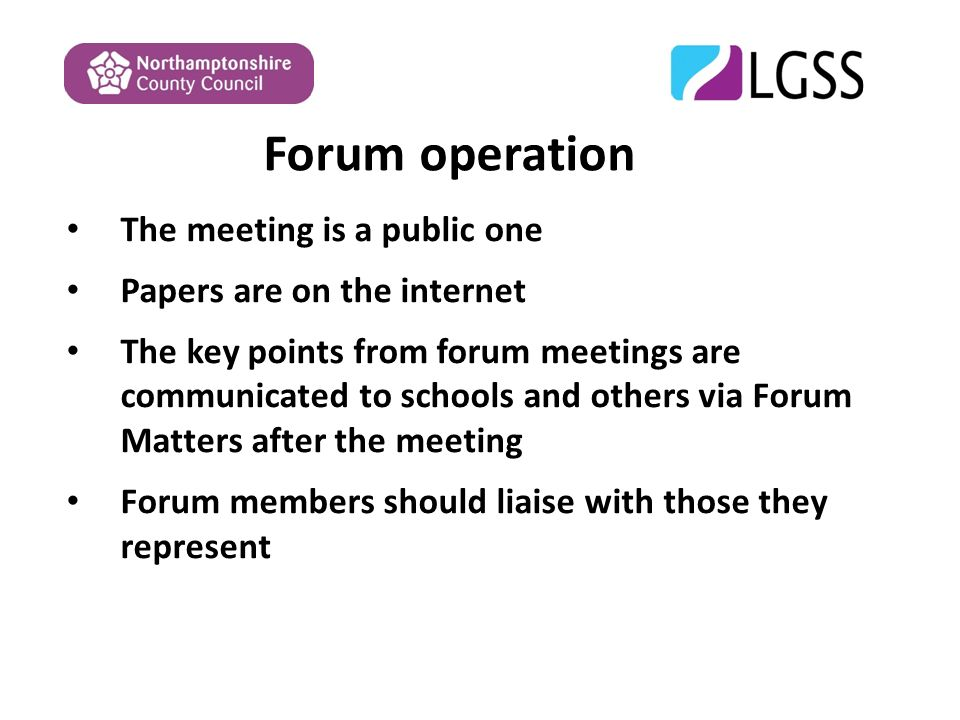Forum operation The meeting is a public one Papers are on the internet The key points from forum meetings are communicated to schools and others via Forum Matters after the meeting Forum members should liaise with those they represent