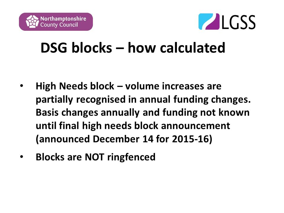 DSG blocks – how calculated High Needs block – volume increases are partially recognised in annual funding changes.