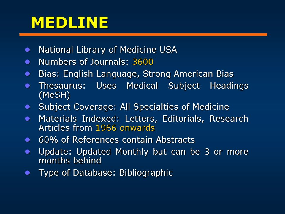 MEDLINE ● National Library of Medicine USA ● Numbers of Journals: 3600 ● Bias: English Language, Strong American Bias ● Thesaurus: Uses Medical Subject Headings (MeSH) ● Subject Coverage: All Specialties of Medicine ● Materials Indexed: Letters, Editorials, Research Articles from 1966 onwards ● 60% of References contain Abstracts ● Update: Updated Monthly but can be 3 or more months behind ● Type of Database: Bibliographic