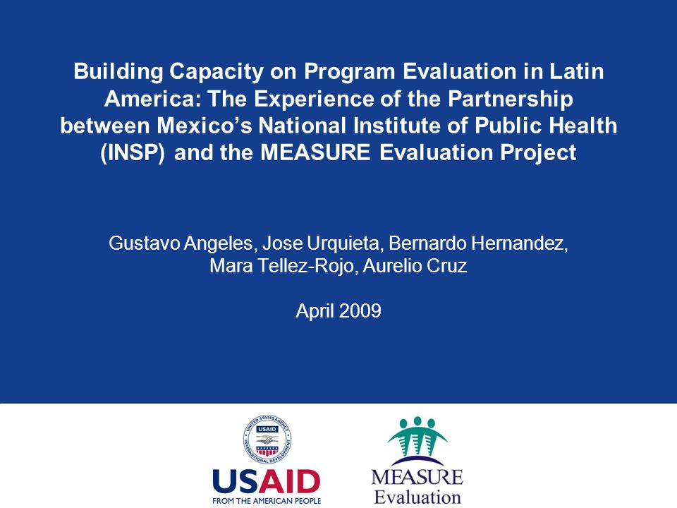 Building Capacity on Program Evaluation in Latin America: The Experience of the Partnership between Mexico's National Institute of Public Health (INSP) and the MEASURE Evaluation Project Gustavo Angeles, Jose Urquieta, Bernardo Hernandez, Mara Tellez-Rojo, Aurelio Cruz April 2009
