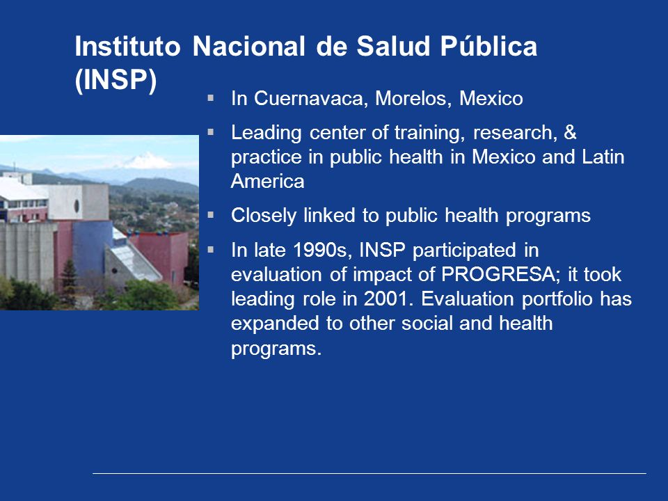 Instituto Nacional de Salud Pública (INSP)  In Cuernavaca, Morelos, Mexico  Leading center of training, research, & practice in public health in Mexico and Latin America  Closely linked to public health programs  In late 1990s, INSP participated in evaluation of impact of PROGRESA; it took leading role in 2001.