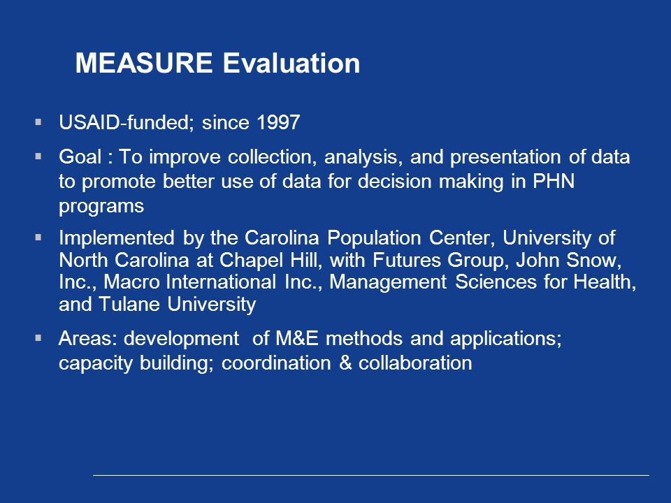 MEASURE Evaluation  USAID-funded; since 1997  Goal : To improve collection, analysis, and presentation of data to promote better use of data for decision making in PHN programs  Implemented by the Carolina Population Center, University of North Carolina at Chapel Hill, with Futures Group, John Snow, Inc., Macro International Inc., Management Sciences for Health, and Tulane University  Areas: development of M&E methods and applications; capacity building; coordination & collaboration