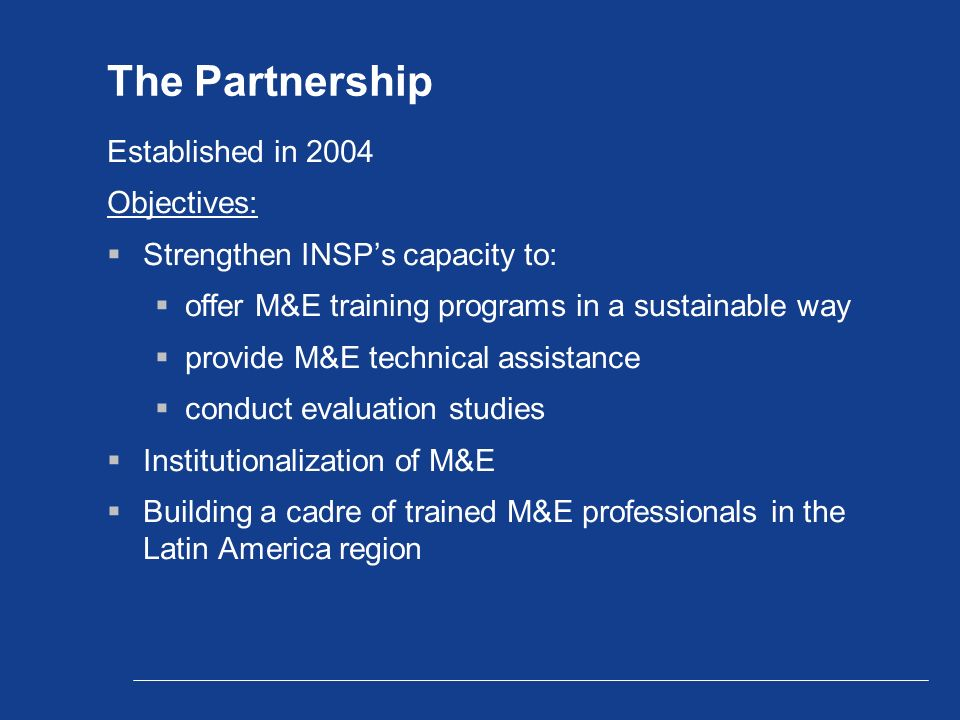 The Partnership Established in 2004 Objectives:  Strengthen INSP's capacity to:  offer M&E training programs in a sustainable way  provide M&E technical assistance  conduct evaluation studies  Institutionalization of M&E  Building a cadre of trained M&E professionals in the Latin America region