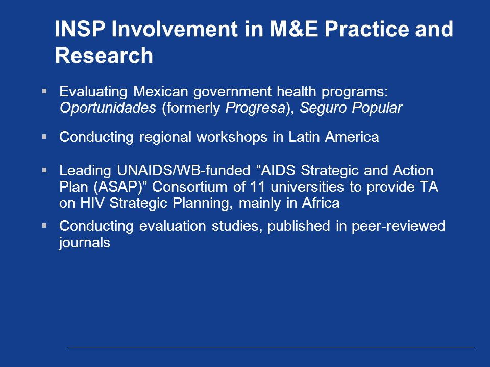 INSP Involvement in M&E Practice and Research  Evaluating Mexican government health programs: Oportunidades (formerly Progresa), Seguro Popular  Conducting regional workshops in Latin America  Leading UNAIDS/WB-funded AIDS Strategic and Action Plan (ASAP) Consortium of 11 universities to provide TA on HIV Strategic Planning, mainly in Africa  Conducting evaluation studies, published in peer-reviewed journals