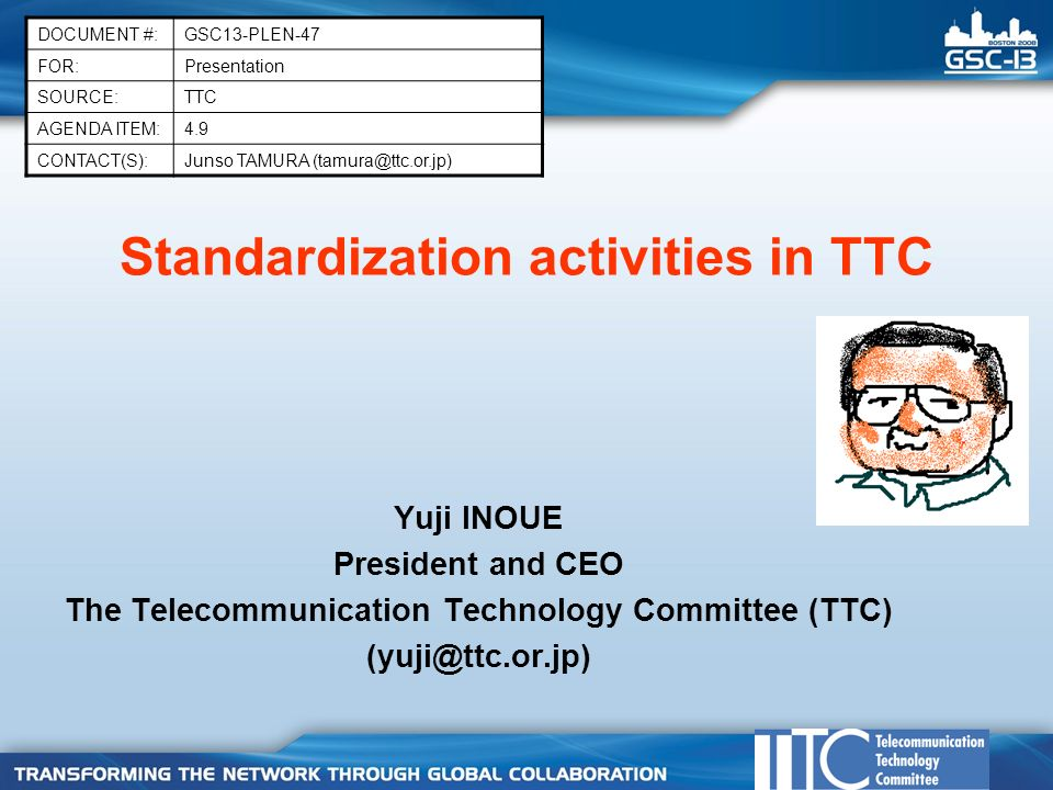 Standardization activities in TTC Yuji INOUE President and CEO The Telecommunication Technology Committee (TTC) DOCUMENT #:GSC13-PLEN-47 FOR:Presentation SOURCE:TTC AGENDA ITEM:4.9 CONTACT(S):Junso TAMURA